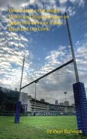 Here's How 2 Get Rugby Union and Rugby League on Apple IOS Devices if You Have Cut the Cord! ebook by Paul Stevens