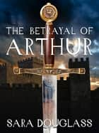 The Betrayal of Arthur ebook by Sara Douglass
