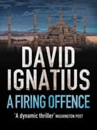 Firing Offence ebook by David Ignatius