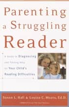 Parenting a Struggling Reader - A Guide to Diagnosing and Finding Help for Your Child's Reading Difficulties ebook by Susan Hall, Louisa Moats