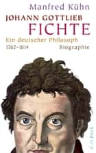 Johann Gottlieb Fichte - Ein deutscher Philosoph eBook by Manfred Kühn