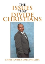The Issues That Divide Christians ebook by Christopher Dale Phillips