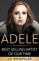 Adele: Best Selling Artist of Our Time ebook by J.D. Rockefeller
