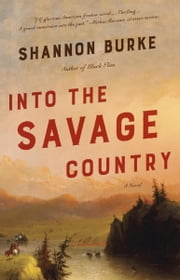 Into the Savage Country - A Novel ebook by Shannon Burke