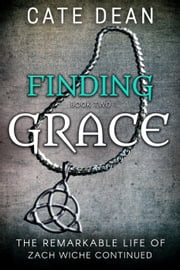 Finding Grace - The Remarkable Life of Zach Wiche Continued Book Two - The Remarkable Life of Zach Wiche Continued, #2 ebook by Cate Dean