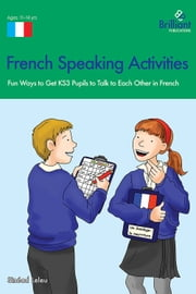 French Speaking Activities (KS3) - Fun Ways to Get KS3 Pupils to Talk to Each Other in French ebook by Sinead Leleu