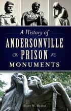 A History of Andersonville Prison Monuments ebook by