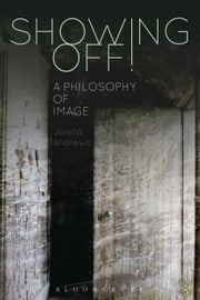 Showing Off! - A Philosophy of Image ebook by Dr Jorella Andrews