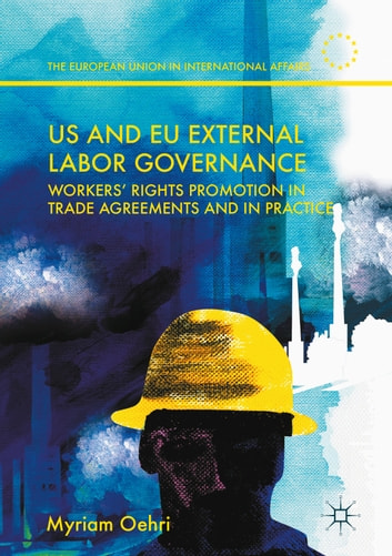 US and EU External Labor Governance - Workers' Rights Promotion in Trade Agreements and in Practice ebook by Myriam Oehri