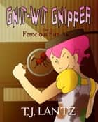 Gnit-Wit Gnipper and the Ferocious Fire-Ants ebook by T.J. Lantz