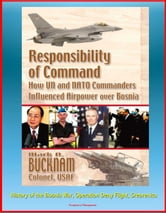 Responsibility of Command: How UN and NATO Commanders Influenced Airpower over Bosnia - History of the Bosnia War, Operation Deny Flight, Srebrenica ebook by Progressive Management