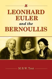 Leonhard Euler and the Bernoullis: Mathematicians from Basel ebook by Tent , M. B. W.