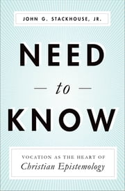 Need to Know - Vocation as the Heart of Christian Epistemology ebook by John G. Stackhouse Jr.