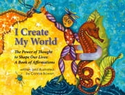 I Create My World - The Power of Thought to Shape Our Lives: A Book of Affirmations ebook by Connie Bowen,Connie Bowen