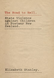 The Road to Hell - State Violence against Children in Postwar New Zealand ebook by Elizabeth Stanley