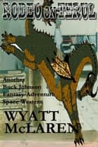 Rodeo on Terul: Another Buck Johnson Fantasy-Adventure Space Western ebook by Wyatt McLaren