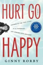 Hurt Go Happy - A Novel ebook by Ginny Rorby