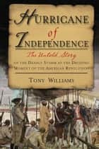 Hurricane of Independence - The Untold Story of the Deadly Storm at the Deciding Moment of the American Revolution ebook by Tony Williams