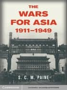 The Wars for Asia, 1911–1949 ebook by S. C. M. Paine
