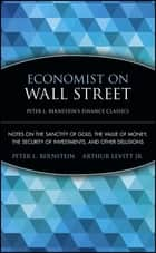 Economist on Wall Street (Peter L. Bernstein's Finance Classics) - Notes on the Sanctity of Gold, the Value of Money, the Security of Investments, and Other Delusions ebook by Peter L. Bernstein, Arthur Levitt Jr.