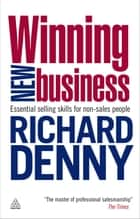 Winning New Business - Essential Selling Skills for Non-Sales People ebook by Richard Denny