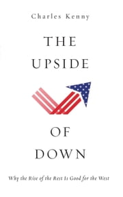 The Upside of Down - Why the Rise of the Rest is Good for the West ebook by Charles Kenny