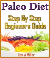 Paleo - A Complete Step-By-Step Beginners Guide ebook by Lisa Miller