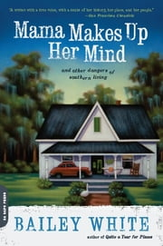 Mama Makes Up Her Mind - And Other Dangers of Southern Living ebook by Bailey White