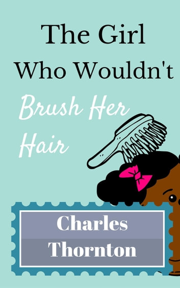 The Girl Who Wouldn't Brush Her Hair - Who Wouldn't, #7 ebook by Charles Thornton