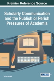 Scholarly Communication and the Publish or Perish Pressures of Academia ebook by Achala Munigal
