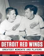 Detroit Red Wings - Greatest Moments and Players ebook by Fischler Stan
