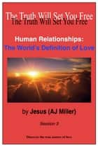Human Relationships: The World's Definition of Love Session 3 ebook by Jesus (AJ Miller)