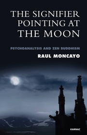The Signifier Pointing at the Moon - Psychoanalysis and Zen Buddhism ebook by Moncayo