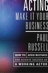 Acting -- Make It Your Business - How to Avoid Mistakes and Achieve Success As a Working Actor ebook by Paul Russell