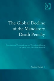 The Global Decline of the Mandatory Death Penalty - Constitutional Jurisprudence and Legislative Reform in Africa, Asia, and the Caribbean ebook by Professor Andrew Novak,Professor Austin D Sarat