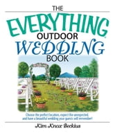 The Everything Outdoor Wedding Book - Choose the Perfect Location, Expect the Unexpected, And Have a Beautiful Wedding Your Guests Will Remember! ebook by Kim Knox Beckius