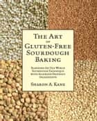 The Art of Gluten-Free Sourdough Baking ebook by Sharon A. Kane,Peggy Matthews