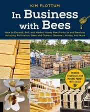 In Business with Bees - How to Expand, Sell, and Market Honeybee Products and Services Including Pollination, Bees and Queens, Beeswax, Honey, and More eBook by Kim Flottum