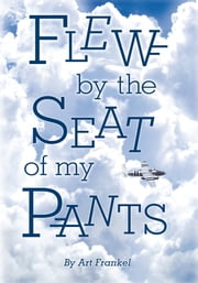 Flew by the Seat of My Pants ebook by Art Frankel