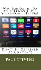 What Basic Content Do You Get On Apple TV If You Are Outside The USA? ebook by Paul Stevens