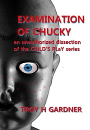 Examination of Chucky: An Unauthorized Dissection of the Child's Play Series ebook by Troy H. Gardner