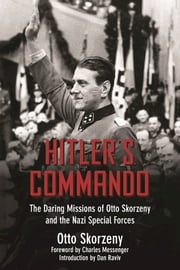Hitler's Commando - The Daring Missions of Otto Skorzeny and the Nazi Special Forces ebook by Otto Skorzeny,Charles Messenger,Dan Raviv