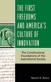 The First Freedoms and America's Culture of Innovation - The Constitutional Foundations of the Aspirational Society ebook by Narain D. Batra