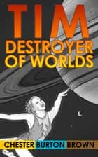 Tim, Destroyer of Worlds ebook by Chester Burton Brown