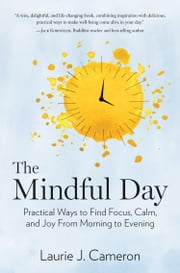 The Mindful Day - Practical Ways to Find Focus, Calm, and Joy From Morning to Evening ebook by Laurie J. Cameron
