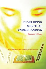 Developing Spiritual Understanding - SIXTY REFLECTIONS THAT WILL DRAW YOU NEAR TO GOD… ebook by Eduardo Villegas