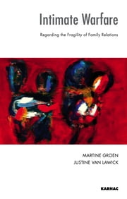 Intimate Warfare - Regarding the Fragility of Family Relations ebook by Martine Groen,Justine Van Lawick