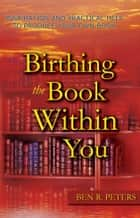 Birthing the Book Within You: Inspiration and Practical Help to Produce Your Own Book ebook by Ben Peters
