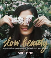 Slow Beauty - Rituals and Recipes to Nourish the Body and Feed the Soul ebook by Shel Pink