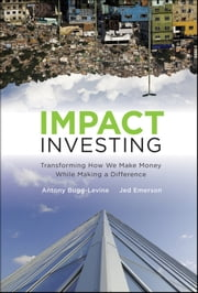 Impact Investing - Transforming How We Make Money While Making a Difference ebook by Antony Bugg-Levine,Jed Emerson